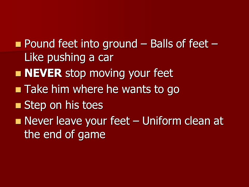 Pound feet into ground – Balls of feet – Like pushing a car Pound feet into ground – Balls of feet – Like pushing a car NEVER stop moving your feet NEVER stop moving your feet Take him where he wants to go Take him where he wants to go Step on his toes Step on his toes Never leave your feet – Uniform clean at the end of game Never leave your feet – Uniform clean at the end of game