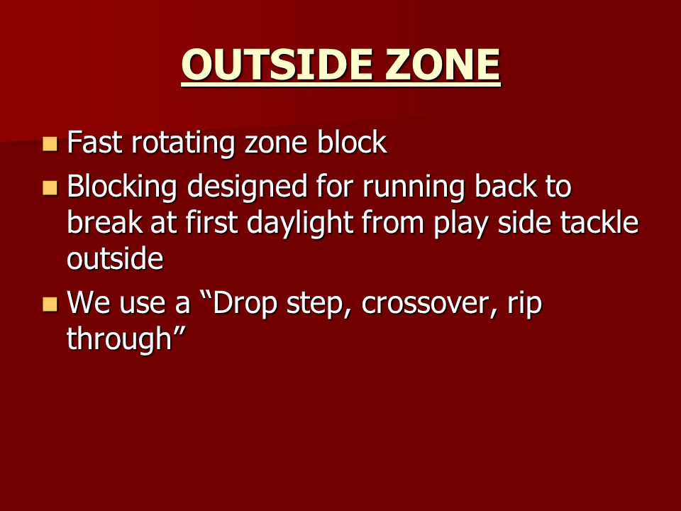 OUTSIDE ZONE Fast rotating zone block Fast rotating zone block Blocking designed for running back to break at first daylight from play side tackle outside Blocking designed for running back to break at first daylight from play side tackle outside We use a Drop step, crossover, rip through We use a Drop step, crossover, rip through