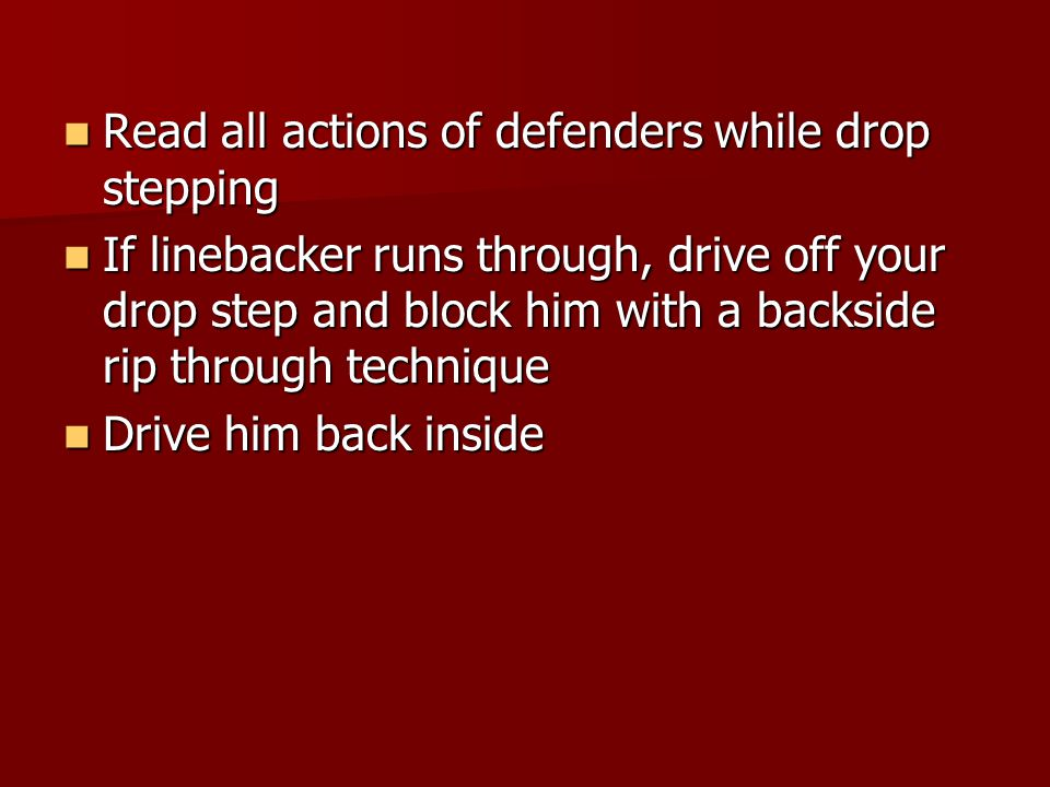 Read all actions of defenders while drop stepping Read all actions of defenders while drop stepping If linebacker runs through, drive off your drop step and block him with a backside rip through technique If linebacker runs through, drive off your drop step and block him with a backside rip through technique Drive him back inside Drive him back inside