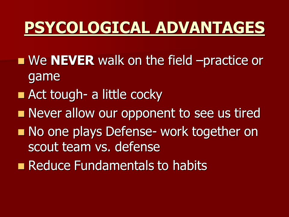 PSYCOLOGICAL ADVANTAGES We NEVER walk on the field –practice or game We NEVER walk on the field –practice or game Act tough- a little cocky Act tough- a little cocky Never allow our opponent to see us tired Never allow our opponent to see us tired No one plays Defense- work together on scout team vs.