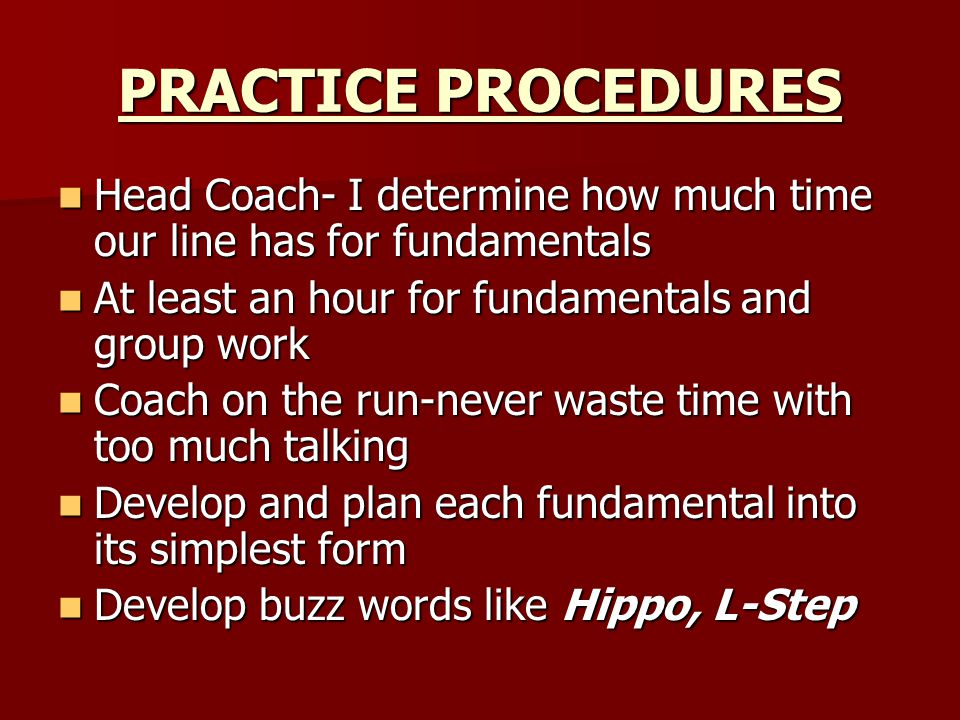 PRACTICE PROCEDURES Head Coach- I determine how much time our line has for fundamentals Head Coach- I determine how much time our line has for fundamentals At least an hour for fundamentals and group work At least an hour for fundamentals and group work Coach on the run-never waste time with too much talking Coach on the run-never waste time with too much talking Develop and plan each fundamental into its simplest form Develop and plan each fundamental into its simplest form Develop buzz words like Hippo, L-Step Develop buzz words like Hippo, L-Step
