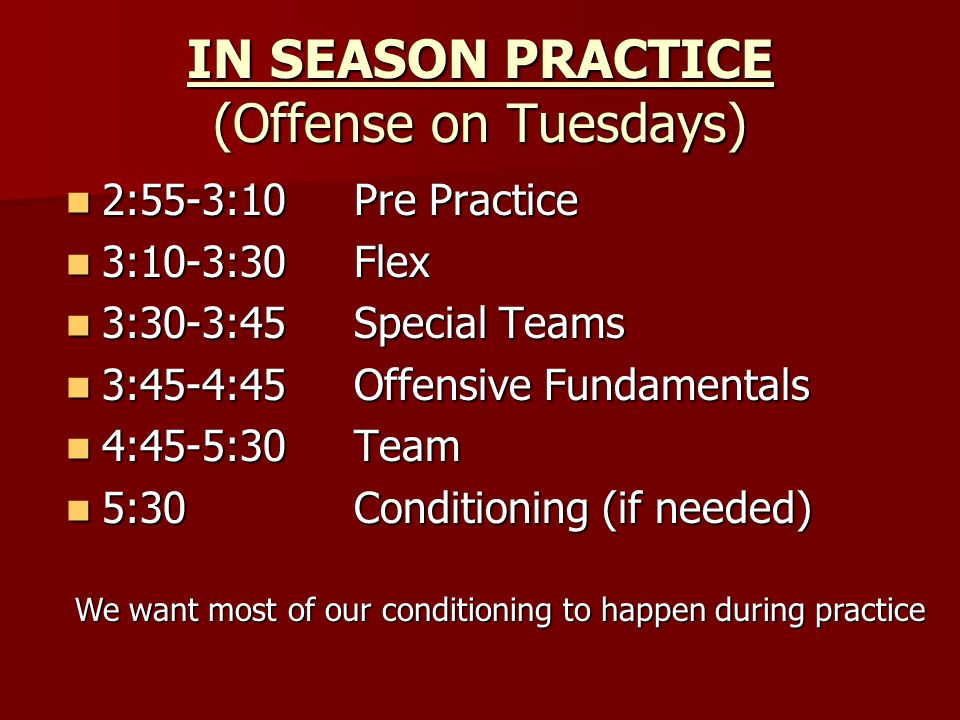 IN SEASON PRACTICE (Offense on Tuesdays) 2:55-3:10Pre Practice 2:55-3:10Pre Practice 3:10-3:30Flex 3:10-3:30Flex 3:30-3:45Special Teams 3:30-3:45Special Teams 3:45-4:45Offensive Fundamentals 3:45-4:45Offensive Fundamentals 4:45-5:30Team 4:45-5:30Team 5:30Conditioning (if needed) 5:30Conditioning (if needed) We want most of our conditioning to happen during practice