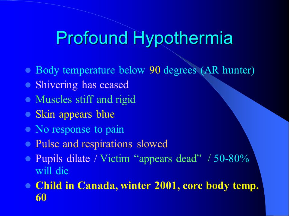 Profound Hypothermia Body temperature below 90 degrees (AR hunter) Shivering has ceased Muscles stiff and rigid Skin appears blue No response to pain Pulse and respirations slowed Pupils dilate / Victim appears dead / 50-80% will die Child in Canada, winter 2001, core body temp.