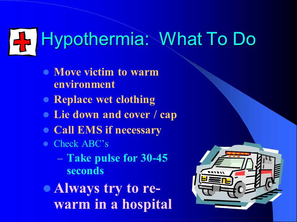 Hypothermia: What To Do Move victim to warm environment Replace wet clothing Lie down and cover / cap Call EMS if necessary Check ABC's – Take pulse for 30-45 seconds Always try to re- warm in a hospital