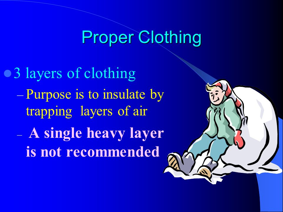 Proper Clothing 3 layers of clothing – Purpose is to insulate by trapping layers of air – A single heavy layer is not recommended