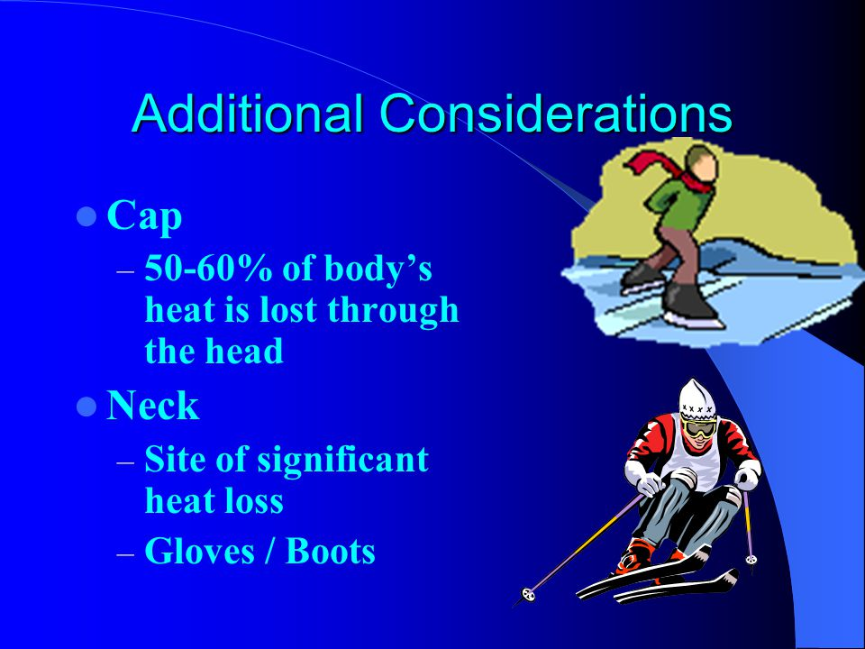 Additional Considerations Cap – 50-60% of body's heat is lost through the head Neck – Site of significant heat loss – Gloves / Boots