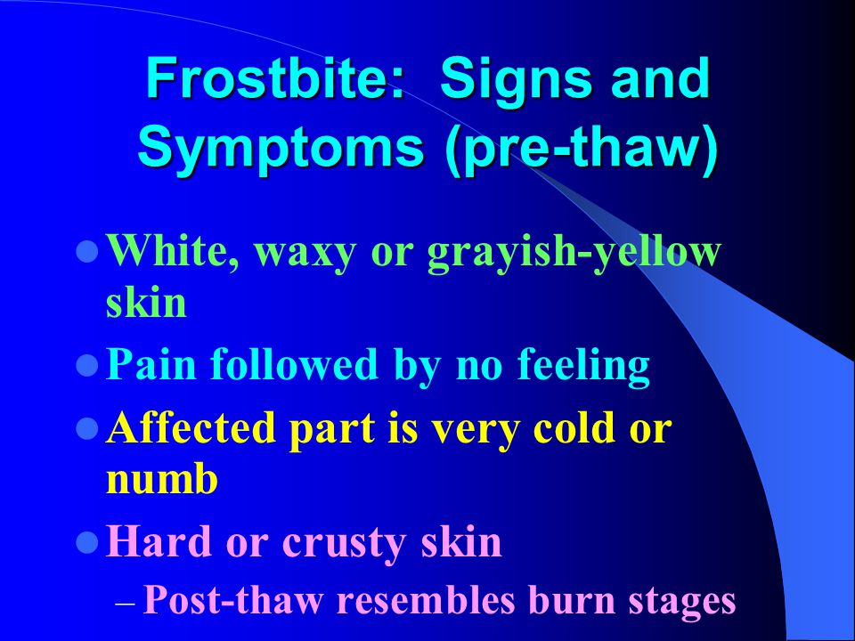 Frostbite: Signs and Symptoms (pre-thaw) White, waxy or grayish-yellow skin Pain followed by no feeling Affected part is very cold or numb Hard or crusty skin – Post-thaw resembles burn stages