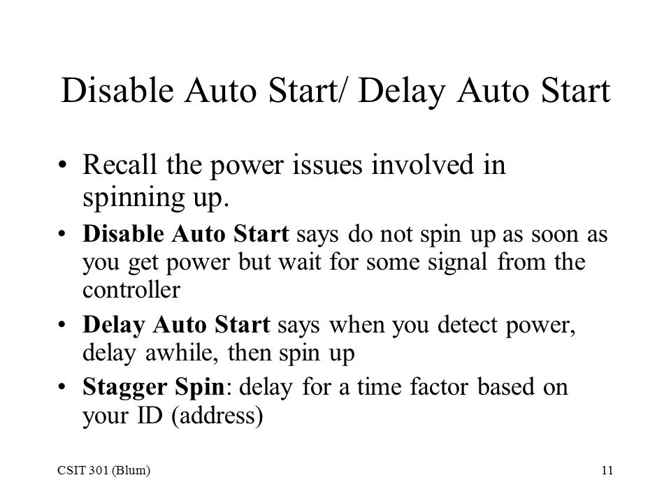 CSIT 301 (Blum)11 Disable Auto Start/ Delay Auto Start Recall the power issues involved in spinning up. Disable Auto Start says do not spin up as soon