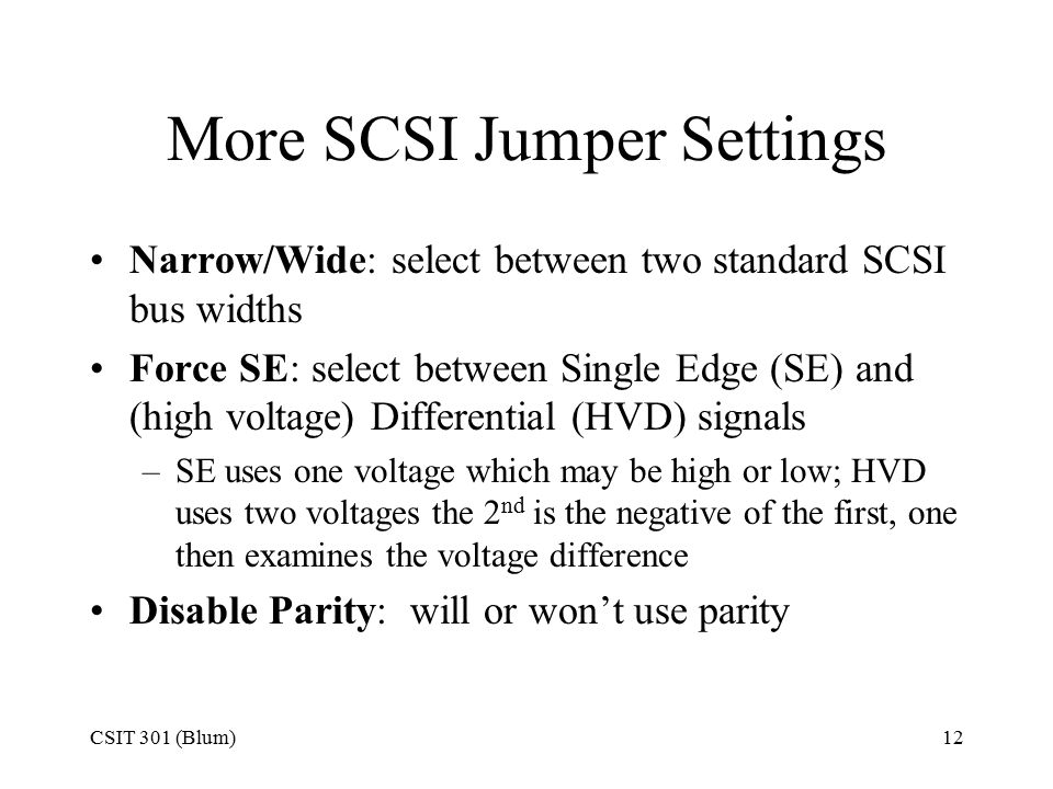 CSIT 301 (Blum)12 More SCSI Jumper Settings Narrow/Wide: select between two standard SCSI bus widths Force SE: select between Single Edge (SE) and (high voltage) Differential (HVD) signals –SE uses one voltage which may be high or low; HVD uses two voltages the 2 nd is the negative of the first, one then examines the voltage difference Disable Parity: will or won't use parity