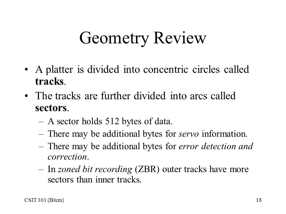 CSIT 301 (Blum)18 Geometry Review A platter is divided into concentric circles called tracks.