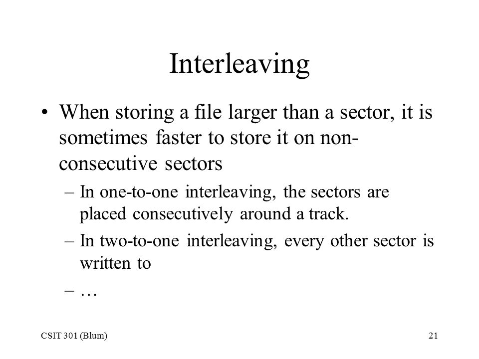 CSIT 301 (Blum)21 Interleaving When storing a file larger than a sector, it is sometimes faster to store it on non- consecutive sectors –In one-to-one interleaving, the sectors are placed consecutively around a track.