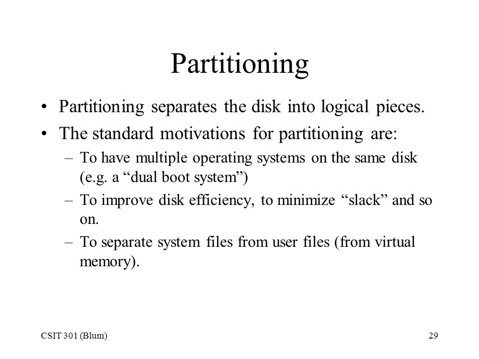 CSIT 301 (Blum)29 Partitioning Partitioning separates the disk into logical pieces. The standard motivations for partitioning are: –To have multiple o