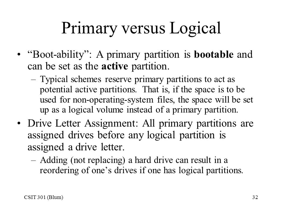 CSIT 301 (Blum)32 Primary versus Logical Boot-ability : A primary partition is bootable and can be set as the active partition.