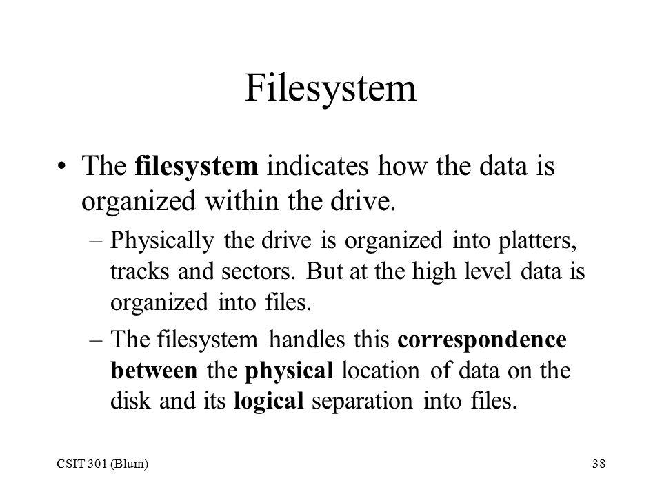CSIT 301 (Blum)38 Filesystem The filesystem indicates how the data is organized within the drive. –Physically the drive is organized into platters, tr