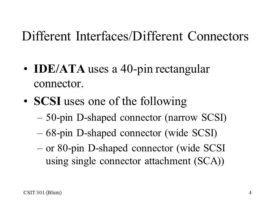 CSIT 301 (Blum)4 Different Interfaces/Different Connectors IDE/ATA uses a 40-pin rectangular connector.