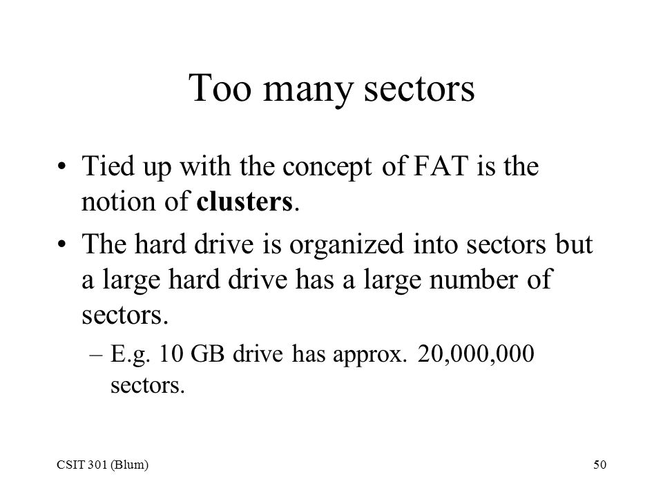 CSIT 301 (Blum)50 Too many sectors Tied up with the concept of FAT is the notion of clusters.
