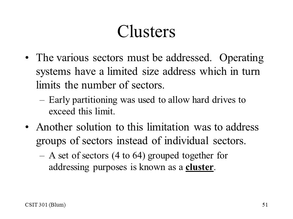 CSIT 301 (Blum)51 Clusters The various sectors must be addressed. Operating systems have a limited size address which in turn limits the number of sec