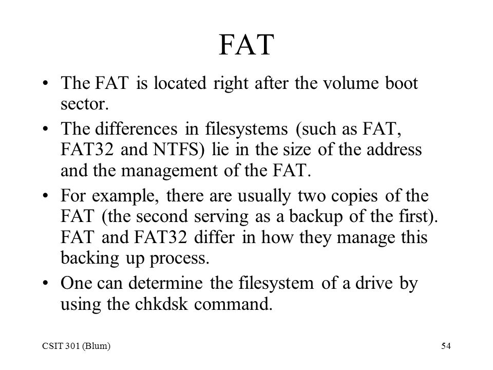 CSIT 301 (Blum)54 FAT The FAT is located right after the volume boot sector. The differences in filesystems (such as FAT, FAT32 and NTFS) lie in the s
