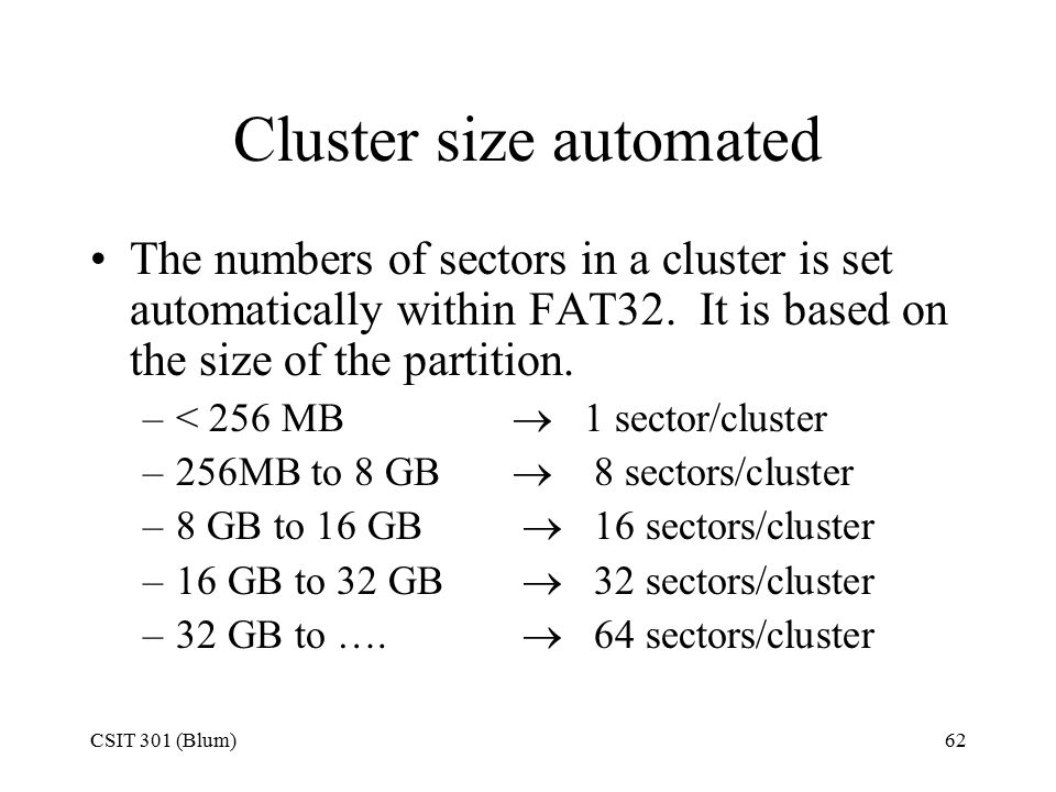 CSIT 301 (Blum)62 Cluster size automated The numbers of sectors in a cluster is set automatically within FAT32. It is based on the size of the partiti