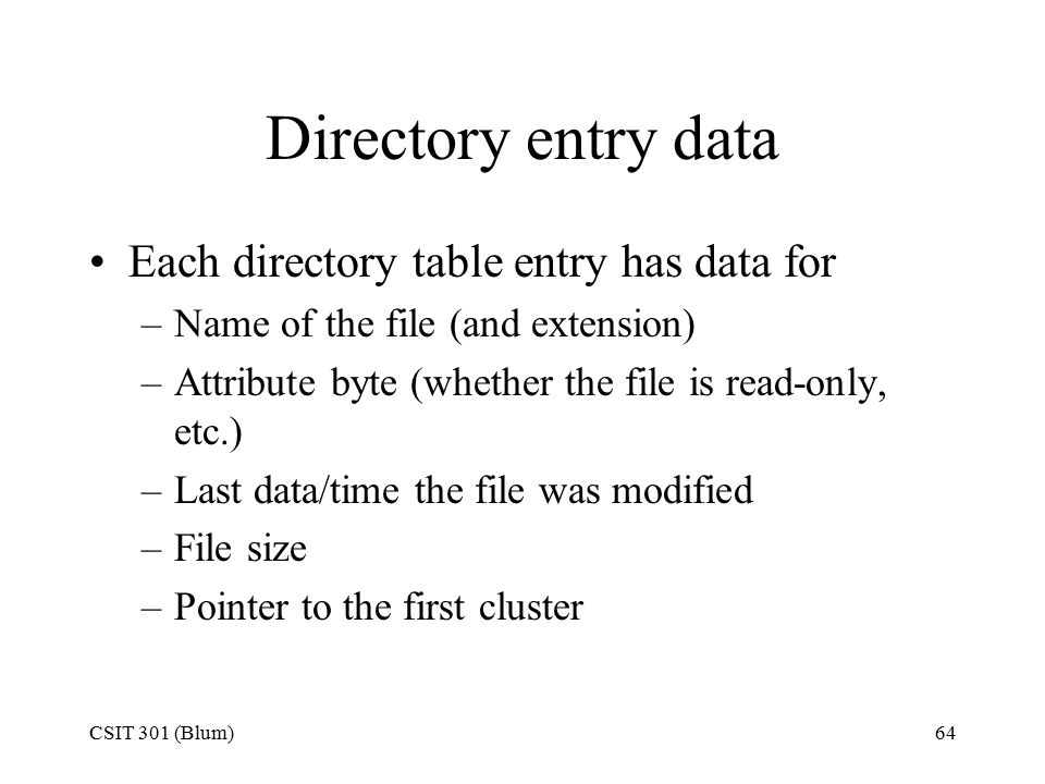 CSIT 301 (Blum)64 Directory entry data Each directory table entry has data for –Name of the file (and extension) –Attribute byte (whether the file is