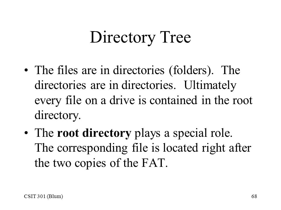 CSIT 301 (Blum)68 Directory Tree The files are in directories (folders). The directories are in directories. Ultimately every file on a drive is conta