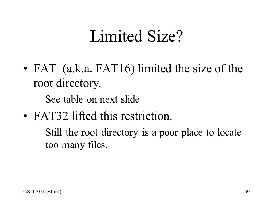 CSIT 301 (Blum)69 Limited Size. FAT (a.k.a. FAT16) limited the size of the root directory.