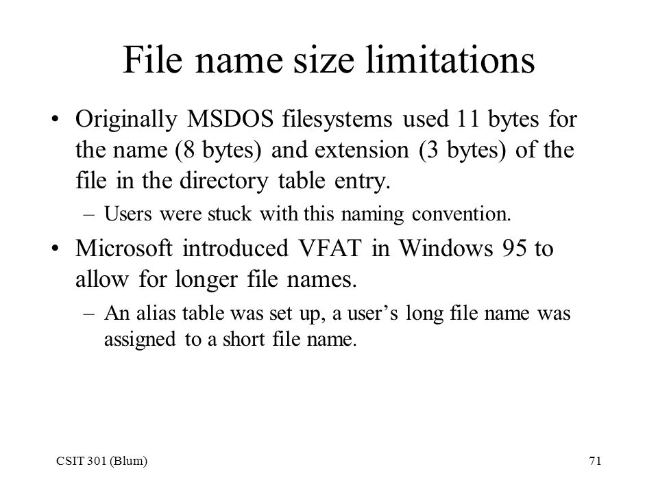 CSIT 301 (Blum)71 File name size limitations Originally MSDOS filesystems used 11 bytes for the name (8 bytes) and extension (3 bytes) of the file in the directory table entry.