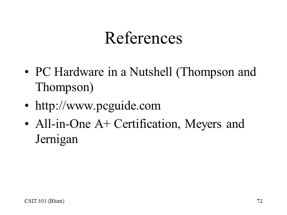 CSIT 301 (Blum)72 References PC Hardware in a Nutshell (Thompson and Thompson) http://www.pcguide.com All-in-One A+ Certification, Meyers and Jernigan