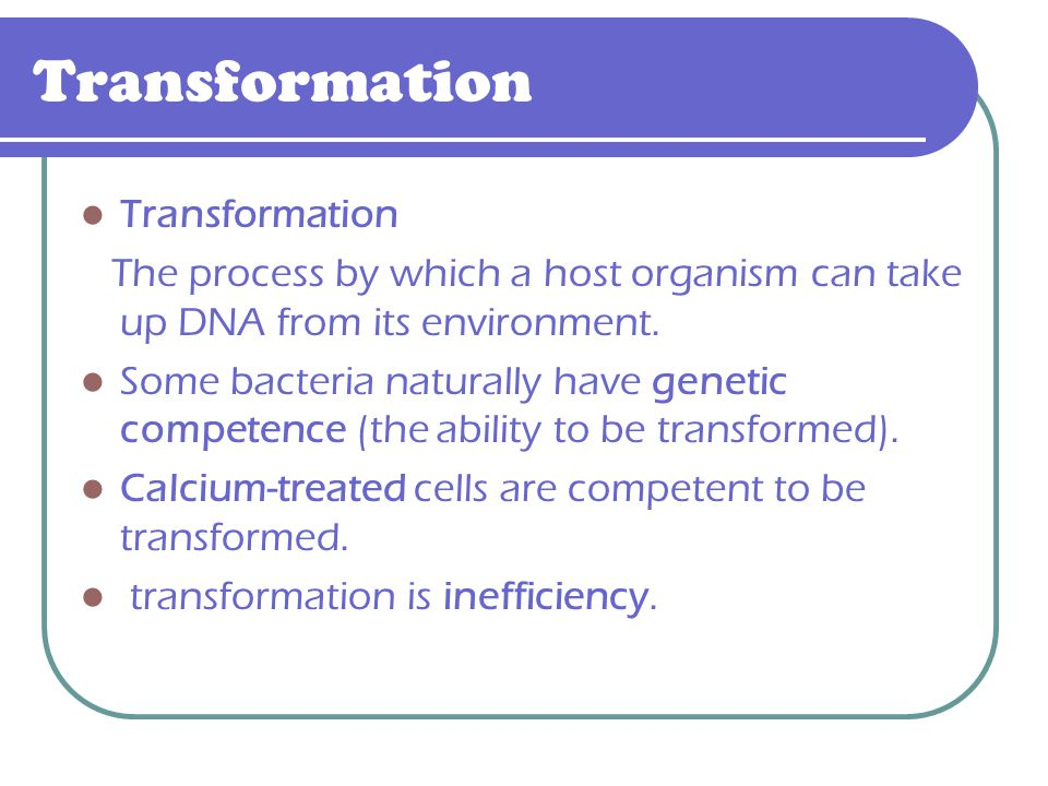 Transformation The process by which a host organism can take up DNA from its environment. Some bacteria naturally have genetic competence (the ability
