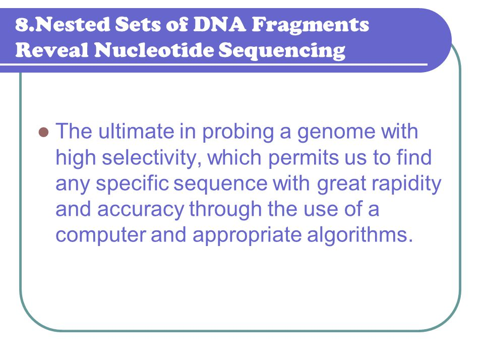 8.Nested Sets of DNA Fragments Reveal Nucleotide Sequencing The ultimate in probing a genome with high selectivity, which permits us to find any speci