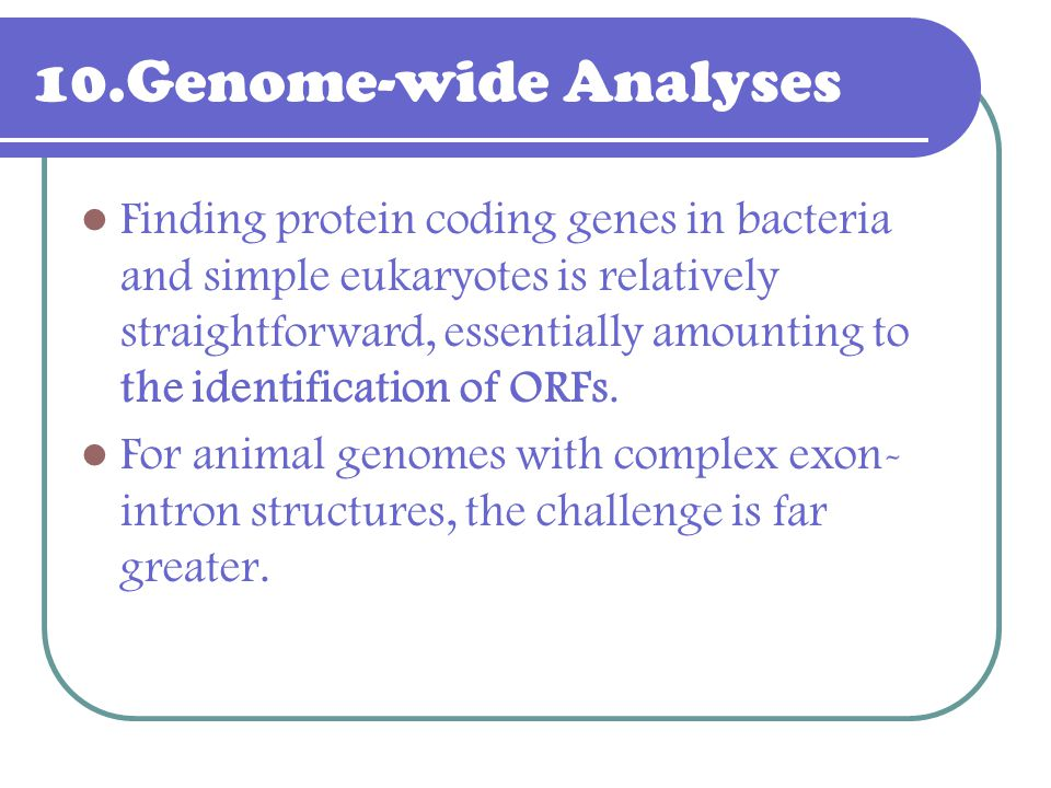 10.Genome-wide Analyses Finding protein coding genes in bacteria and simple eukaryotes is relatively straightforward, essentially amounting to the ide