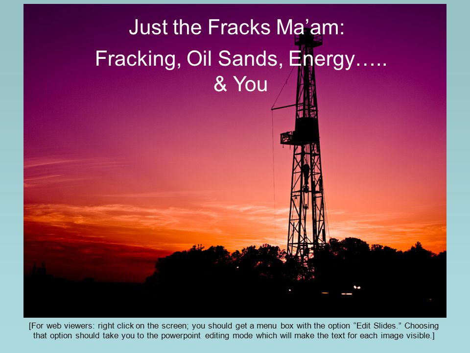 """Just the Fracks Ma'am: Fracking, Oil Sands, Energy….. & You [For web viewers: right click on the screen; you should get a menu box with the option """"Ed"""