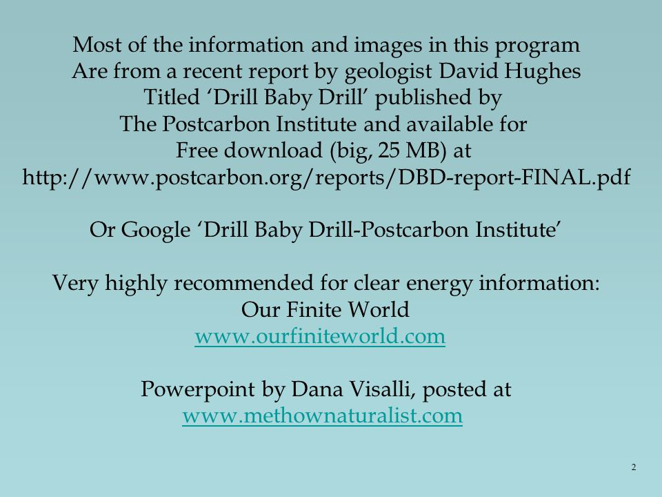 Most of the information and images in this program Are from a recent report by geologist David Hughes Titled 'Drill Baby Drill' published by The Postcarbon Institute and available for Free download (big, 25 MB) at http://www.postcarbon.org/reports/DBD-report-FINAL.pdf Or Google 'Drill Baby Drill-Postcarbon Institute' Very highly recommended for clear energy information: Our Finite World www.ourfiniteworld.com Powerpoint by Dana Visalli, posted at www.methownaturalist.com 2
