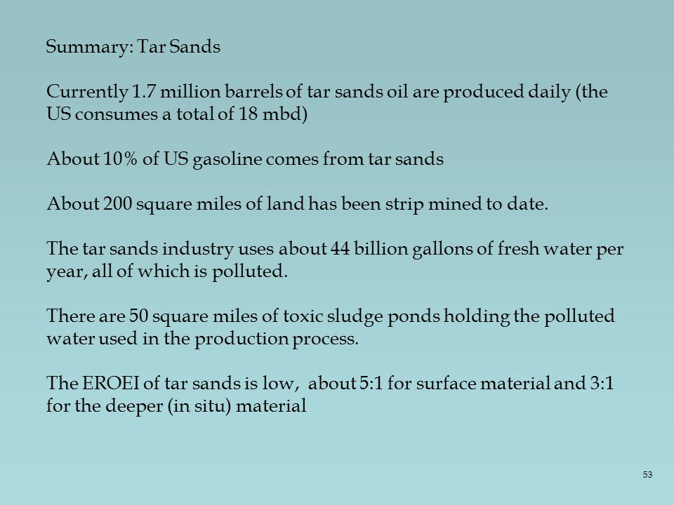 Summary: Tar Sands Currently 1.7 million barrels of tar sands oil are produced daily (the US consumes a total of 18 mbd) About 10% of US gasoline comes from tar sands About 200 square miles of land has been strip mined to date.