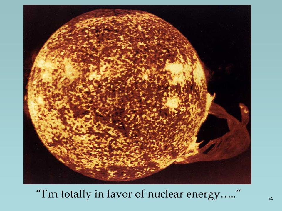 I'm totally in favor of nuclear energy….. 61