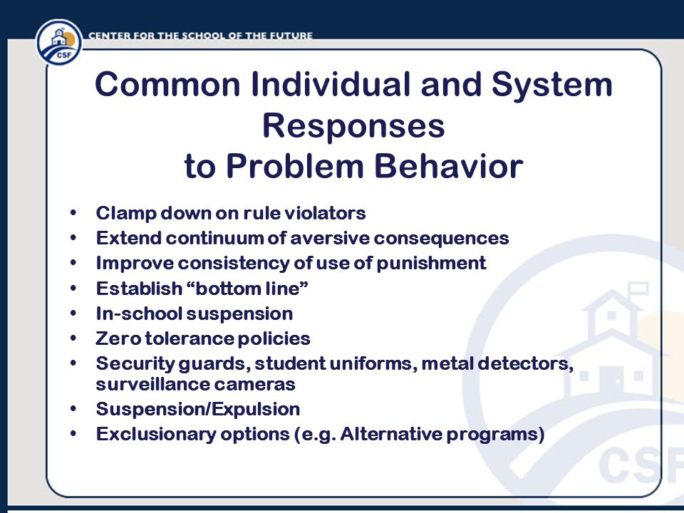 Common Individual and System Responses to Problem Behavior Clamp down on rule violators Extend continuum of aversive consequences Improve consistency of use of punishment Establish bottom line In-school suspension Zero tolerance policies Security guards, student uniforms, metal detectors, surveillance cameras Suspension/Expulsion Exclusionary options (e.g.