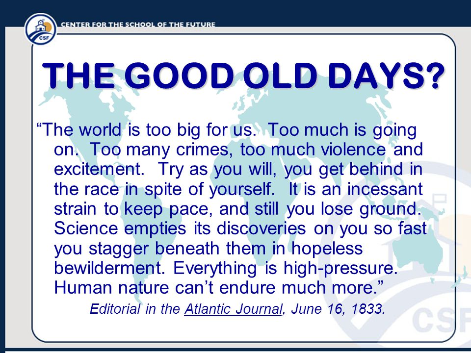 THE GOOD OLD DAYS. The world is too big for us. Too much is going on.