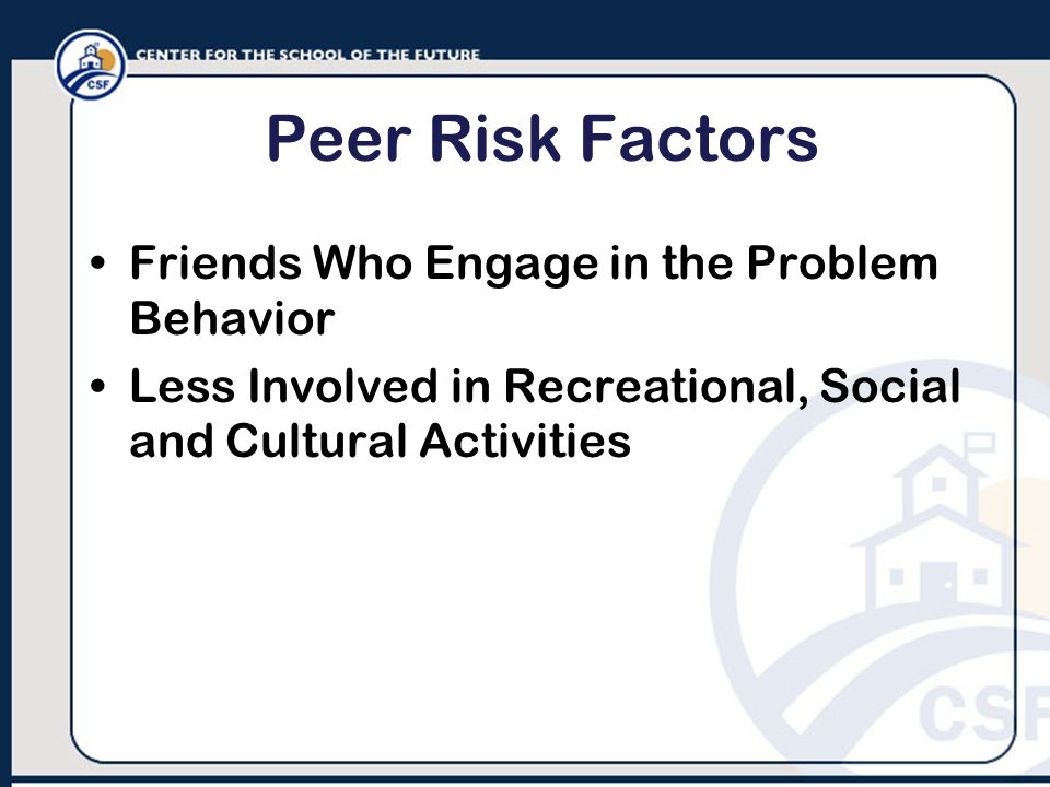 Peer Risk Factors Friends Who Engage in the Problem Behavior Less Involved in Recreational, Social and Cultural Activities