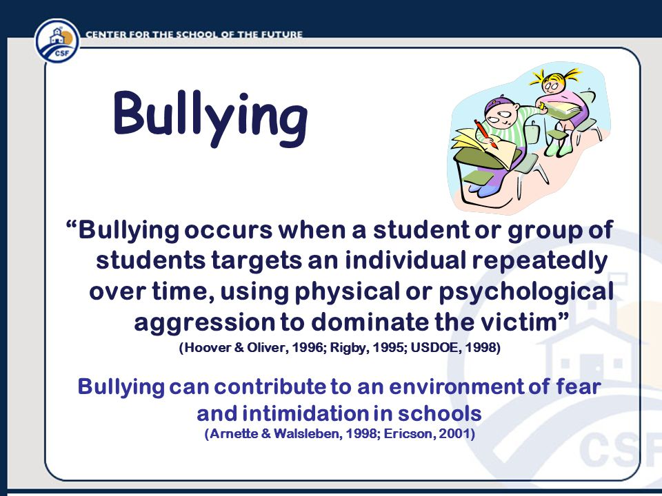 Bullying occurs when a student or group of students targets an individual repeatedly over time, using physical or psychological aggression to dominate the victim (Hoover & Oliver, 1996; Rigby, 1995; USDOE, 1998) Bullying Bullying can contribute to an environment of fear and intimidation in schools (Arnette & Walsleben, 1998; Ericson, 2001)