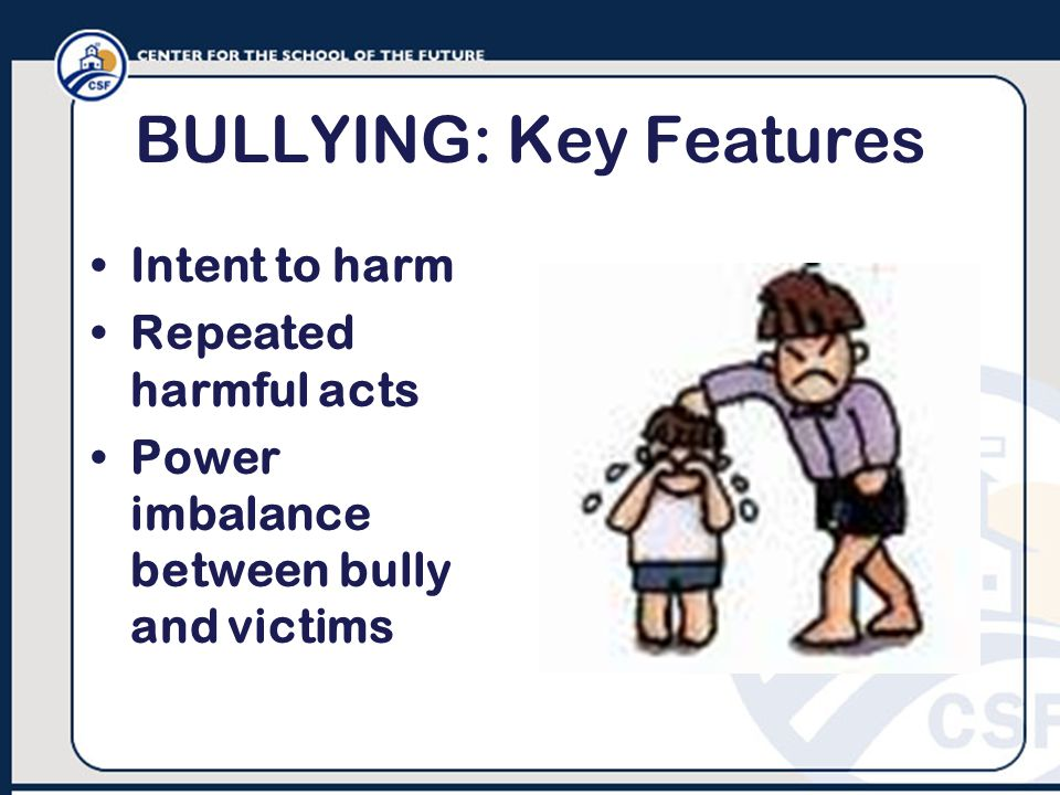 BULLYING: Key Features Intent to harm Repeated harmful acts Power imbalance between bully and victims