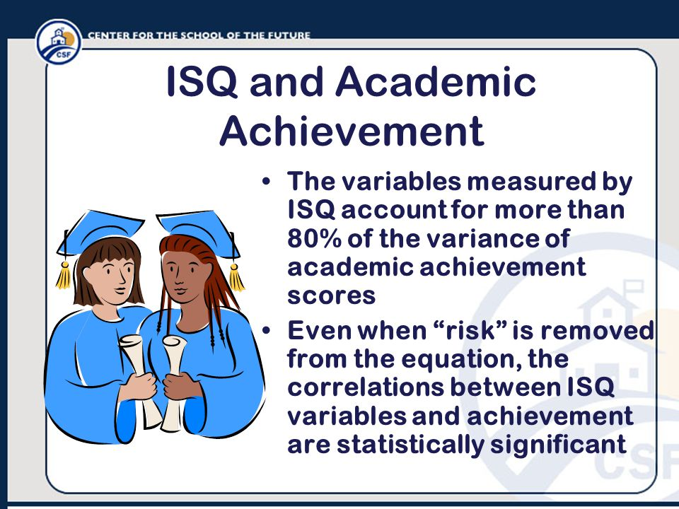 ISQ and Academic Achievement The variables measured by ISQ account for more than 80% of the variance of academic achievement scores Even when risk is removed from the equation, the correlations between ISQ variables and achievement are statistically significant