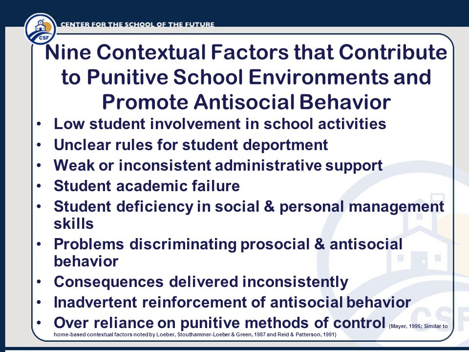 Nine Contextual Factors that Contribute to Punitive School Environments and Promote Antisocial Behavior Low student involvement in school activities Unclear rules for student deportment Weak or inconsistent administrative support Student academic failure Student deficiency in social & personal management skills Problems discriminating prosocial & antisocial behavior Consequences delivered inconsistently Inadvertent reinforcement of antisocial behavior Over reliance on punitive methods of control (Mayer, 1995; Similar to home-based contextual factors noted by Loeber, Stouthammer-Loeber & Green, 1987 and Reid & Patterson, 1991)