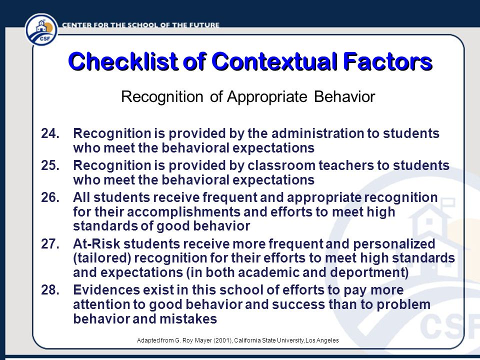 Checklist of Contextual Factors 24.Recognition is provided by the administration to students who meet the behavioral expectations 25.Recognition is provided by classroom teachers to students who meet the behavioral expectations 26.All students receive frequent and appropriate recognition for their accomplishments and efforts to meet high standards of good behavior 27.At-Risk students receive more frequent and personalized (tailored) recognition for their efforts to meet high standards and expectations (in both academic and deportment) 28.Evidences exist in this school of efforts to pay more attention to good behavior and success than to problem behavior and mistakes Recognition of Appropriate Behavior Adapted from G.