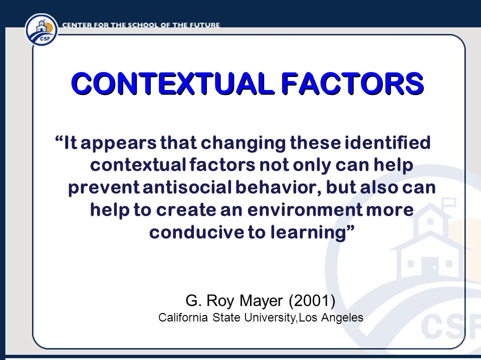 CONTEXTUAL FACTORS It appears that changing these identified contextual factors not only can help prevent antisocial behavior, but also can help to create an environment more conducive to learning G.
