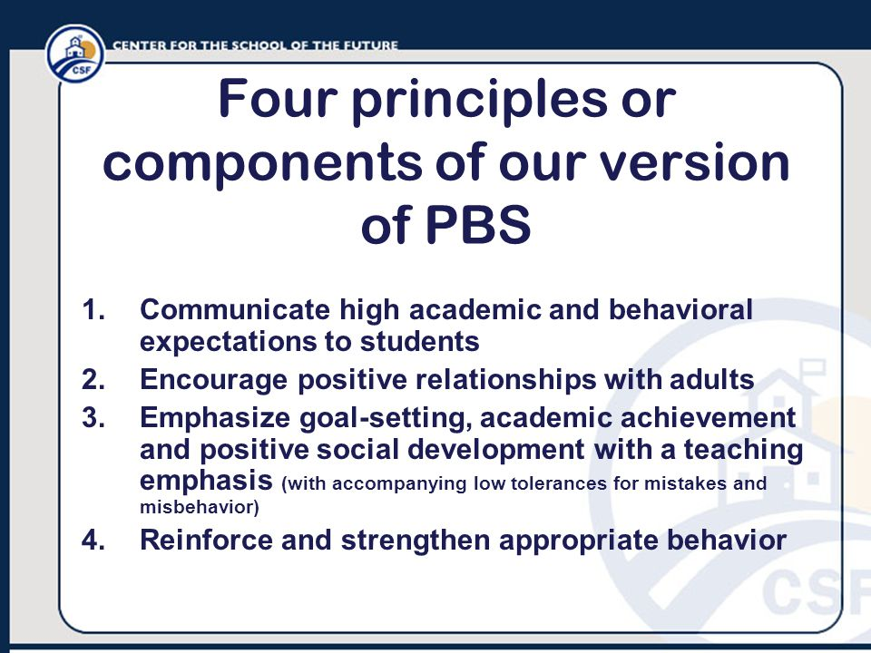 Four principles or components of our version of PBS 1.Communicate high academic and behavioral expectations to students 2.Encourage positive relationships with adults 3.Emphasize goal-setting, academic achievement and positive social development with a teaching emphasis (with accompanying low tolerances for mistakes and misbehavior) 4.Reinforce and strengthen appropriate behavior