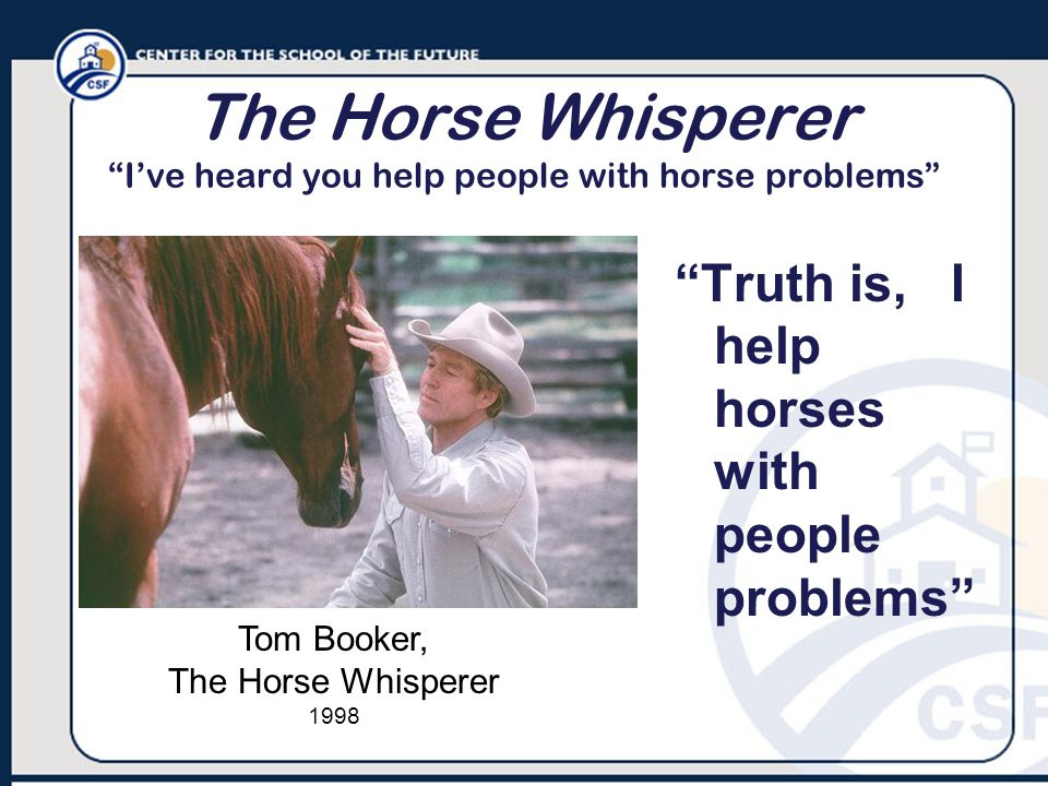 The Horse Whisperer I've heard you help people with horse problems Truth is, I help horses with people problems Tom Booker, The Horse Whisperer 1998