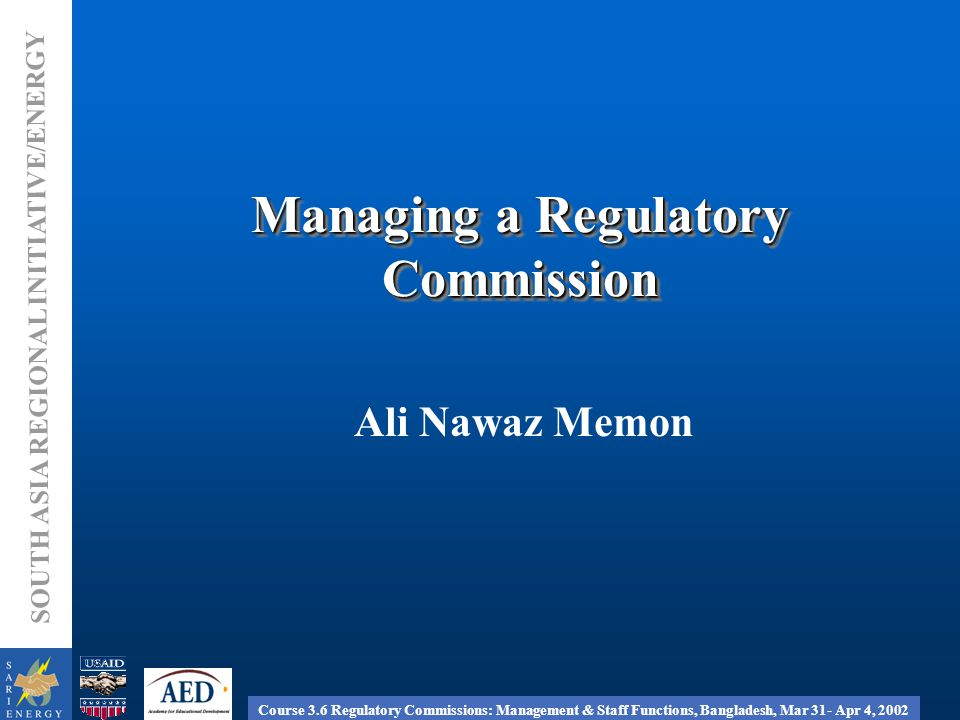 Course 3.6 Regulatory Commissions: Management & Staff Functions, Bangladesh, Mar 31- Apr 4, 2002 SOUTH ASIA REGIONAL INITIATIVE/ENERGY Managing a Regulatory Commission Ali Nawaz Memon