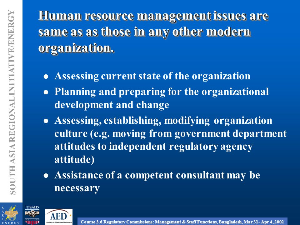 Course 3.6 Regulatory Commissions: Management & Staff Functions, Bangladesh, Mar 31- Apr 4, 2002 SOUTH ASIA REGIONAL INITIATIVE/ENERGY Human resource management issues are same as as those in any other modern organization.