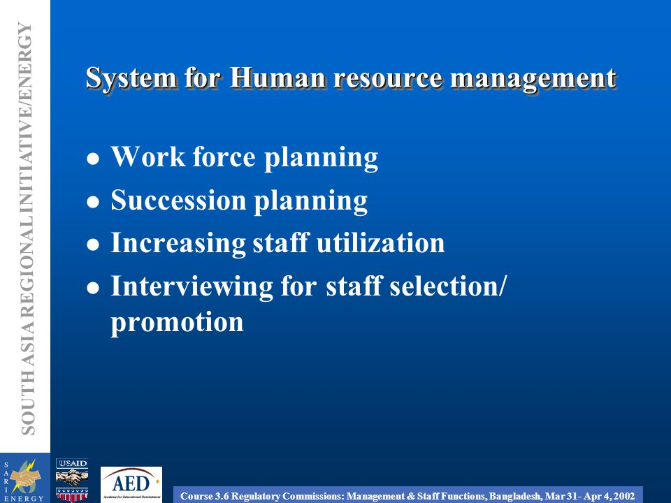 Course 3.6 Regulatory Commissions: Management & Staff Functions, Bangladesh, Mar 31- Apr 4, 2002 SOUTH ASIA REGIONAL INITIATIVE/ENERGY System for Human resource management Work force planning Succession planning Increasing staff utilization Interviewing for staff selection/ promotion
