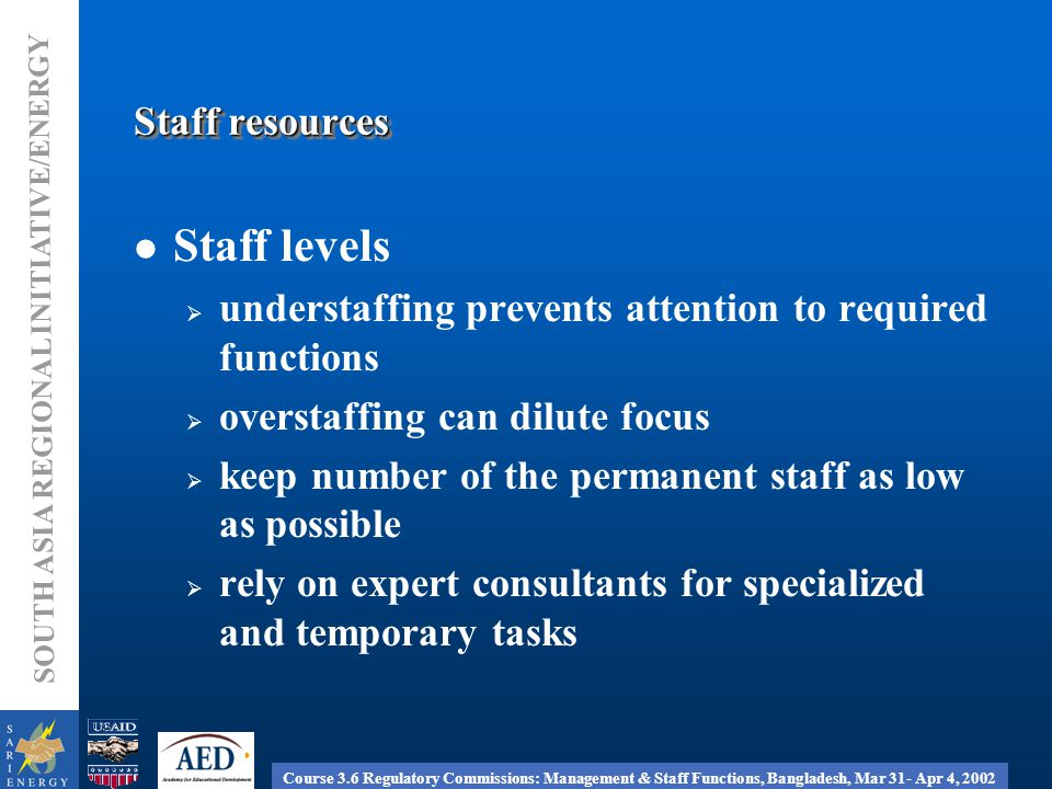 Course 3.6 Regulatory Commissions: Management & Staff Functions, Bangladesh, Mar 31- Apr 4, 2002 SOUTH ASIA REGIONAL INITIATIVE/ENERGY Staff resources Staff levels  understaffing prevents attention to required functions  overstaffing can dilute focus  keep number of the permanent staff as low as possible  rely on expert consultants for specialized and temporary tasks